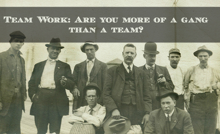 Team Work: Are you more of a gang than a team?